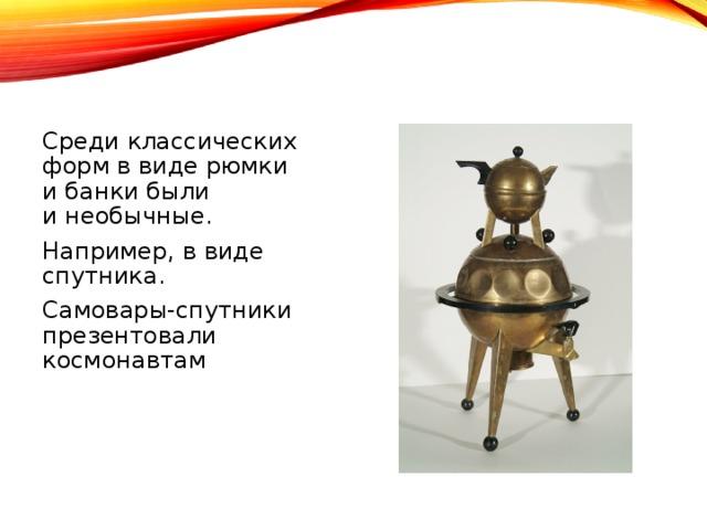 Среди классических форм ввиде рюмки ибанки были инеобычные. Например, ввиде спутника. Самовары-спутники презентовали космонавтам