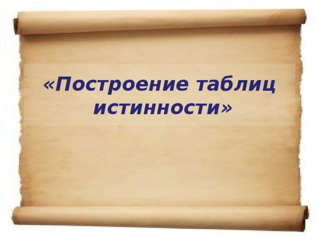 «Построение таблиц  истинности»
