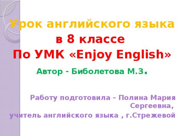 Урок английского языка в 8 классе По УМК «Enjoy English» Автор - Биболетова М.З .  Работу подготовила – Полина Мария Сергеевна, учитель английского языка , г.Стрежевой