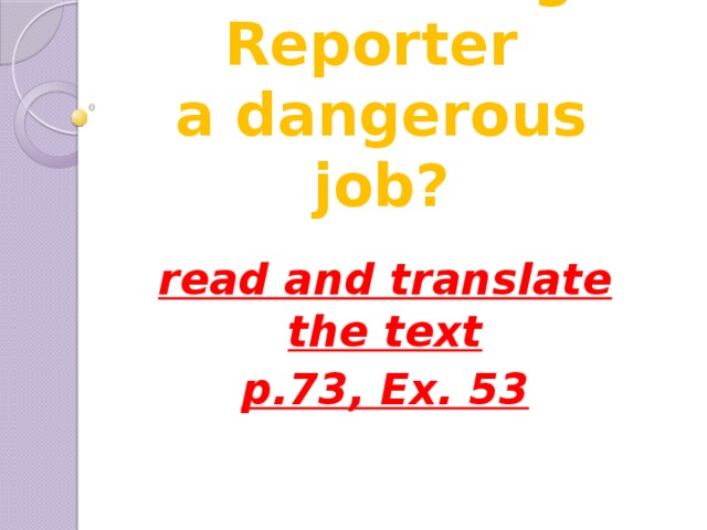 Text: Is being a Reporter  a dangerous job? read and translate the text p.73, Ex. 53