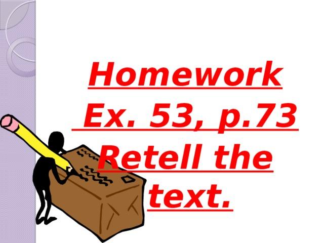 Homework  Ex. 53, p.73 Retell the text.