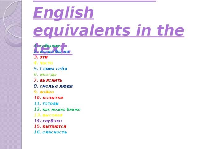 Task № 1: Find English equivalents in the text.      1. события 2. когда бы ни 3. эти 4. часто 5. Самих себя 6. иногда 7. выяснить 8. смелые люди 9. война 10. попытки 11. готовы 12. как можно ближе 13. высокая 14. глубоко 15. пытаются 16. опасность