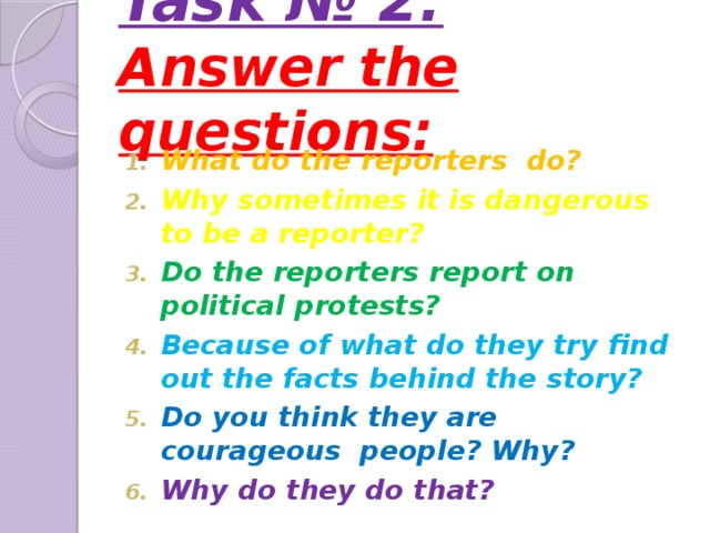 Task № 2:  Answer the questions:    What do the reporters do? Why sometimes it is dangerous to be a reporter? Do the reporters report on political protests? Because of what do they try find out the facts behind the story? Do you think they are courageous people? Why? Why do they do that?