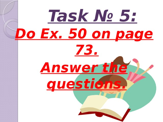 Task № 5: Do Ex. 50 on page 73. Answer the questions.