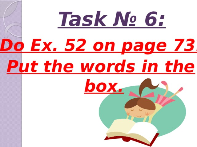 Task № 6: Do Ex. 52 on page 73. Put the words in the box.