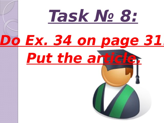 Task № 8: Do Ex. 34 on page 31. Put the article.