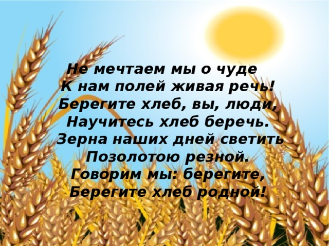 Не мечтаем мы о чуде  К нам полей живая речь!  Берегите хлеб, вы, люди,  Научитесь хлеб беречь.  Зерна наших дней светить Позолотою резной.  Говорим мы: берегите,  Берегите хлеб родной!