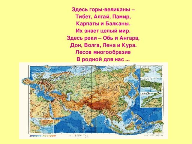 Здесь горы-великаны – Тибет, Алтай, Памир, Карпаты и Балканы. Их знает целый мир. Здесь реки – Обь и Ангара, Дон, Волга, Лена и Кура. Лесов многообразие В родной для нас ...