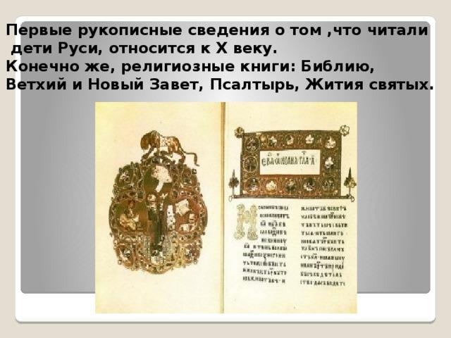 Первые рукописные сведения о том ,что читали  дети Руси, относится к X веку. Конечно же, религиозные книги: Библию, Ветхий и Новый Завет, Псалтырь, Жития святых.
