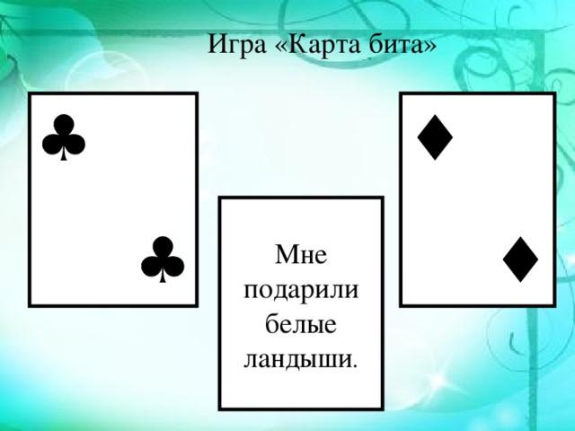 Игра «Карта бита» ♣ ♣ ♦ ♦ ♣♣♣ ♣♣♣ Мне подарили белые ландыши .