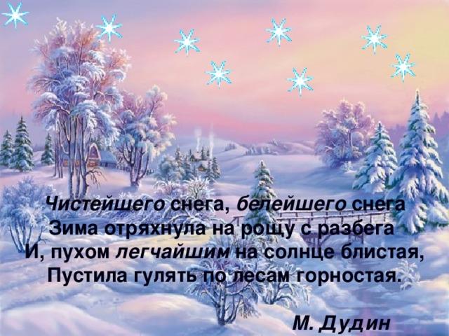 Чистейшего снега, белейшего снега  Зима отряхнула на рощу с разбега  И, пухом легчайшим на солнце блистая,  Пустила гулять по лесам горностая.   М. Дудин