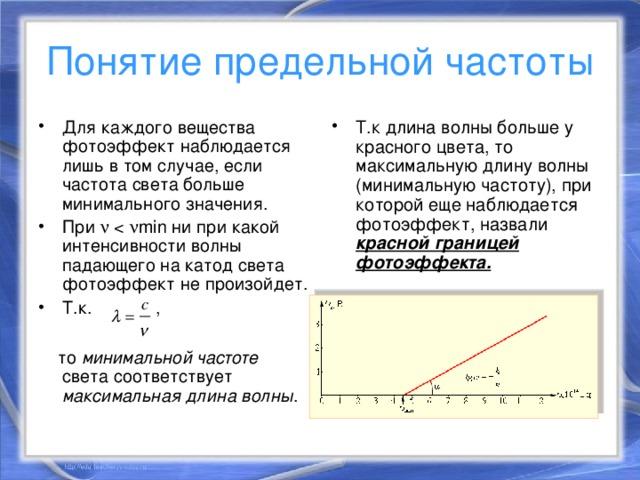 Понятие предельной частоты Для каждого вещества фотоэффект наблюдается лишь в том случае, если частота света больше минимального значения. При   Т.к. ,  Т.к длина волны больше у красного цвета, то максимальную длину волны (минимальную частоту), при которой еще наблюдается фотоэффект, назвали красной границей фотоэффекта.   то минимальной частоте света соответствует максимальная длина волны .