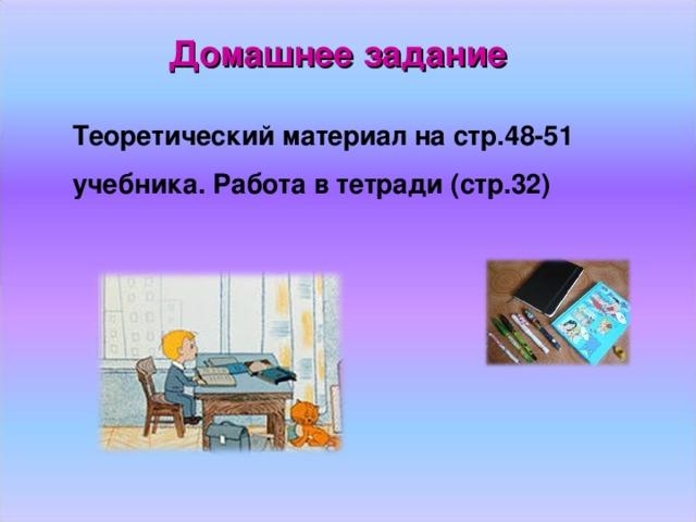 Домашнее задание Теоретический материал на стр.48-51 учебника. Работа в тетради (стр.32)