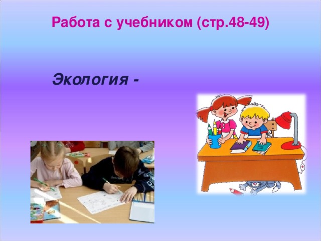 Работа с учебником (стр.48-49)    Экология -