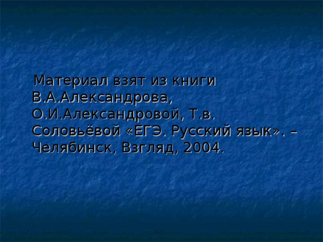 Материал взят из книги В.А.Александрова, О.И.Александровой, Т.в. Соловьёвой «ЕГЭ. Русский язык». – Челябинск, Взгляд, 2004.