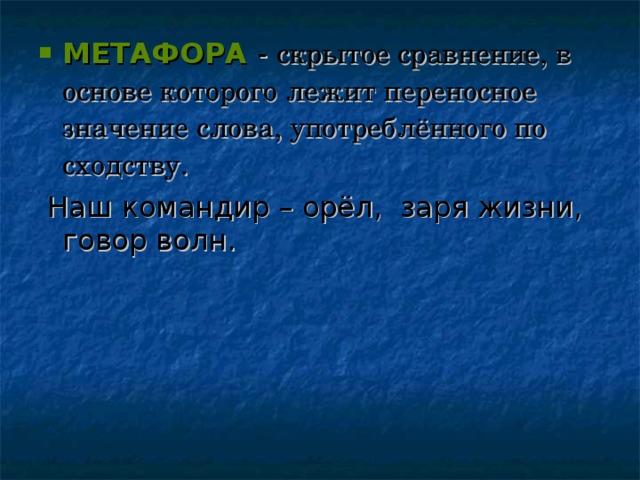 МЕТАФОРА - скрытое сравнение, в основе которого лежит переносное значение слова, употреблённого по сходству.