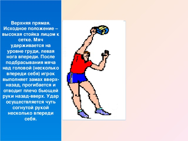 Верхняя прямая. Исходное положение – высокая стойка лицом к сетке. Мяч удерживается на уровне груди, левая нога впереди. После подбрасывания мяча над головой (несколько впереди себя) игрок выполняет замах вверх-назад, прогибается и отводит плечо бьющей руки назад-вверх. Удар осуществляется чуть согнутой рукой несколько впереди себя.