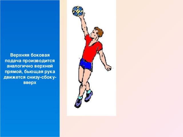 Верхняя боковая подача производится аналогично верхней прямой, бьющая рука движется снизу-сбоку-вверх