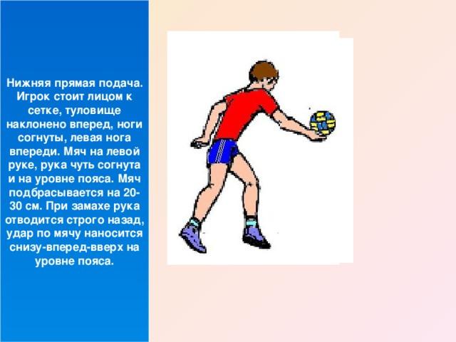 Нижняя прямая подача. Игрок стоит лицом к сетке, туловище наклонено вперед, ноги согнуты, левая нога впереди. Мяч на левой руке, рука чуть согнута и на уровне пояса. Мяч подбрасывается на 20-30 см. При замахе рука отводится строго назад, удар по мячу наносится снизу-вперед-вверх на уровне пояса.