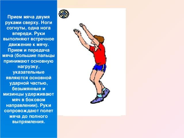 Прием мяча двумя руками сверху. Ноги согнуты, одна нога впереди. Руки выполняют встречное движение к мячу. Прием и передача мяча (большие пальцы принимают основную нагрузку, указательные являются основной ударной частью, безымянные и мизинцы удерживают мяч в боковом направлении). Руки сопровождают полет мяча до полного выпрямления.