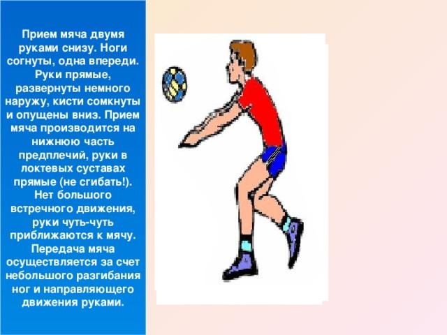 Прием мяча двумя руками снизу. Ноги согнуты, одна впереди. Руки прямые, развернуты немного наружу, кисти сомкнуты и опущены вниз. Прием мяча производится на нижнюю часть предплечий, руки в локтевых суставах прямые (не сгибать!). Нет большого встречного движения, руки чуть-чуть приближаются к мячу. Передача мяча осуществляется за счет небольшого разгибания ног и направляющего движения руками.