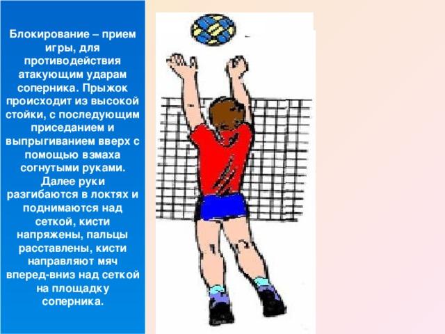 Блокирование – прием игры, для противодействия атакующим ударам соперника. Прыжок происходит из высокой стойки, с последующим приседанием и выпрыгиванием вверх с помощью взмаха согнутыми руками. Далее руки разгибаются в локтях и поднимаются над сеткой, кисти напряжены, пальцы расставлены, кисти направляют мяч вперед-вниз над сеткой на площадку соперника.