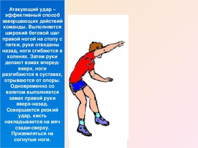 Атакующий удар – эффективный способ завершающих действий команды. Выполняется широкий беговой шаг правой ногой на стопу с пятки, руки отведены назад, ноги сгибаются в коленях. Затем руки делают взмах вперед-вверх, ноги разгибаются в суставах, отрываются от опоры. Одновременно со взлетом выполняется замах правой руки вверх-назад. Совершается резкий удар, кисть накладывается на мяч сзади-сверху. Приземляться на согнутые ноги.