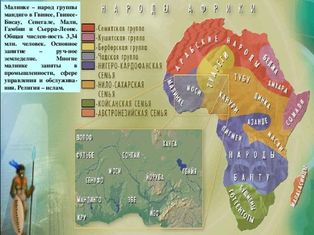 Малинке – народ группы мандиго в Гвинее, Гвинее-Бисау, Сенегале, Мали, Гамбии и Сьерра-Леоне. Общая числен-ность 3,34 млн. человек. Основное занятие – руч-ное земледелие. Многие малинке заняты в промышленности, сфере управления и обслужива-ния. Религия – ислам. малинке