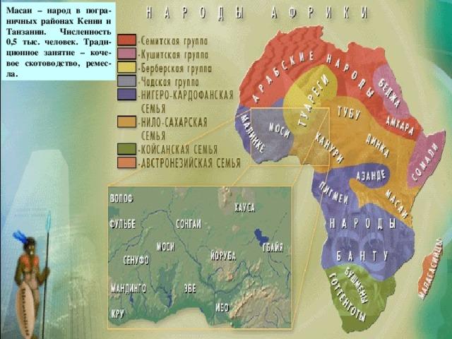 Масаи – народ в погра-ничных районах Кении и Танзании. Численность 0,5 тыс. человек. Тради-ционное занятие – коче-вое скотоводство, ремес-ла. масаи