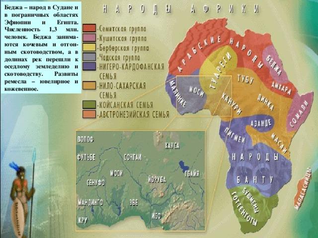 Беджа – народ в Судане и в пограничных областях Эфиопии и Египта. Численность 1,3 млн. человек. Беджа занима-ются кочевым и отгон-ным скотоводством, а в долинах рек перешли к оседлому земледелию и скотоводству. Развиты ремесла – ювелирное и кожевенное. беджа