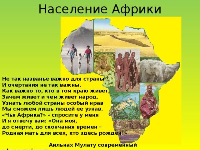 Население Африки Не так названье важно для страны И очертания не так важны. Как важно то, кто в том краю живет, Зачем живет и чем живет народ. Узнать любой страны особый нрав Мы сможем лишь людей ее узнав. «Чья Африка?» - спросите у меня И я отвечу вам: «Она моя, до смерти, до скончания времен – Родная мать для всех, кто здесь рожден!»   Аильнах Мулату современный эфиопский поэт