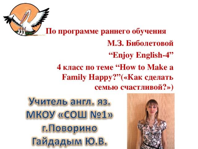 """По программе раннего обучения М.З.  Биболетовой """" Enjoy English-4"""" 4 класс по теме """"How to Make a Family Happy?"""" («Как сделать семью счастливой?»)"""