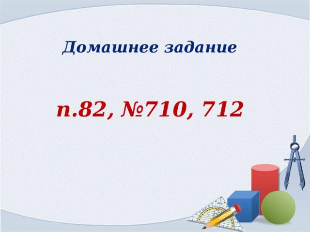 Домашнее задание п.82, №710, 712