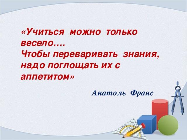 «Учиться можно только весело…. Чтобы переваривать знания, надо поглощать их с аппетитом» Анатоль Франс .
