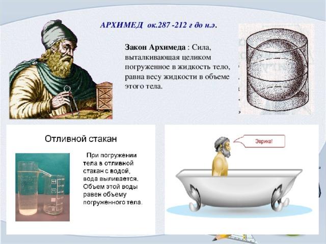 АРХИМЕД ок.287 -212 г до н.э . Закон Архимеда : Сила, выталкивающая целиком погруженное в жидкость тело, равна весу жидкости в объеме этого тела.