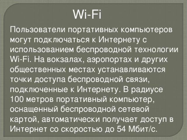 Wi - Fi Пользователи портативных компьютеров могут подключаться к Интернету с использованием беспроводной технологии Wi - Fi . На вокзалах, аэропортах и других общественных местах устанавливаются точки доступа беспроводной связи, подключенные к Интернету. В радиусе 100 метров портативный компьютер, оснащенный беспроводной сетевой картой, автоматически получает доступ в Интернет со скоростью до 54 Мбит/с.