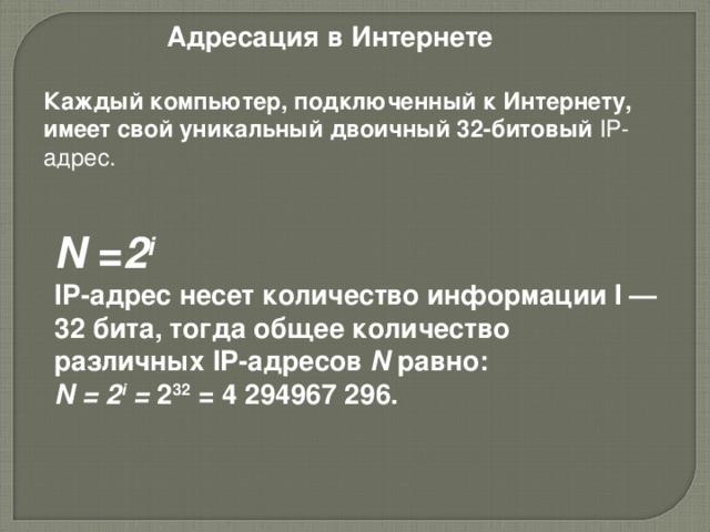 Адресация в Интернете Каждый компьютер, подключенный к Интернету, имеет свой уникальный двоичный 32-битовый IP -адрес.    N = 2 i  IP -адрес несет количество информации I — 32 бита, тогда общее количество различных IP -адресов N равно: N = 2 i = 2 32 = 4 294967 296.