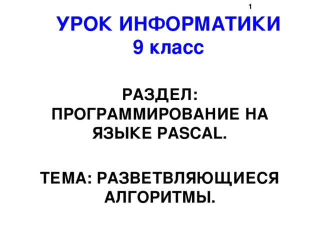 УРОК ИНФОРМАТИКИ  9 класс РАЗДЕЛ: ПРОГРАММИРОВАНИЕ НА ЯЗЫКЕ PASCAL.  ТЕМА: РАЗВЕТВЛЯЮЩИЕСЯ АЛГОРИТМЫ.
