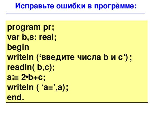 Исправьте ошибки в программе:   program pr;  var b,s: real;  begin  writeln ( введите числа b и с )  readln( b,c);  a = 2 b+c;  writeln ( 'a=',a)  end. ; ' ' : * ;