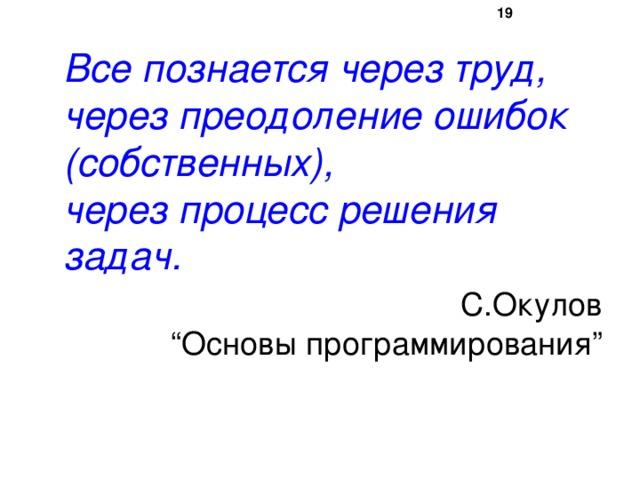 """16  Все познается через труд,  через преодоление ошибок (собственных),  через процесс решения задач.  С.Окулов  """"Основы программирования"""""""