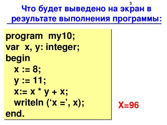 Что будет выведено на экран в результате выполнения программы: program my10;  var x, y: integer;  begin    x := 8;    y := 11;    x:= x * y + x;    writeln ('x =', x);  end. Х=96