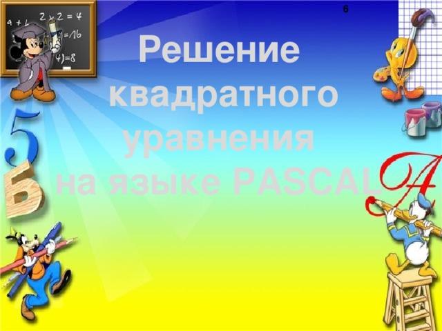 Решение  квадратного  уравнения  на языке PASCAL