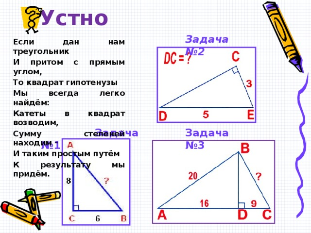 Устно Задача №2 Если дан нам треугольник И притом с прямым углом, То квадрат гипотенузы Мы всегда легко найдём: Катеты в квадрат возводим, Сумму степеней находим – И таким простым путём К результату мы придём.   Задача №1   Задача №3 А сейчас докажем теорему Пифагора в современной формулировке. Достроим треугольник до квадрата со стороной a + b   S = (a + b) 2  S = 4 · ½ab + c 2 = 2ab + c 2   (a + b) 2 = 2ab + c 2   a 2 + 2ab + b 2 = 2ab + c 2   c 2 = a 2 + b 2  ч. т. д.