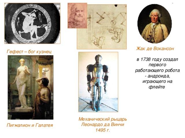 Жак де Вокансон Гефест – бог кузнец в 1738 году создал первого работающего робота - андроида, играющего на флейте Механический рыцарь Леонардо да Винчи  1495 г. Пигмалион и Галатея