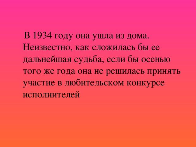 В 1934 году она ушла из дома. Неизвестно, как сложилась бы ее дальнейшая судьба, если бы осенью того же года она не решилась принять участие в любительском конкурсе исполнителей