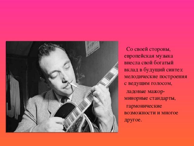 Со своей стороны, европейская музыка внесла свой богатый вклад в будущий синтез: мелодические построения с ведущим голосом,  ладовые мажор-минорные стандарты,  гармонические возможности и многое другое.