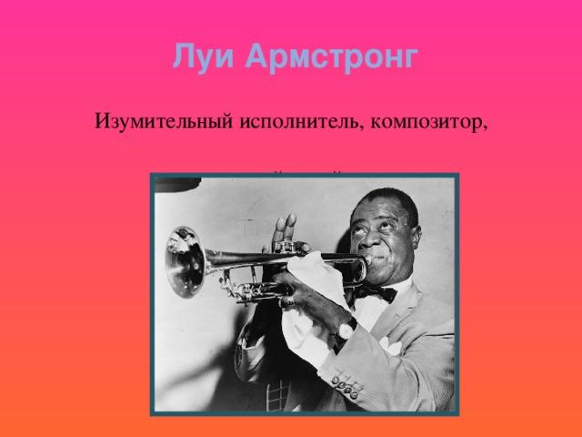 Луи Армстронг  Изумительный исполнитель, композитор,  подлинный гений джаза .