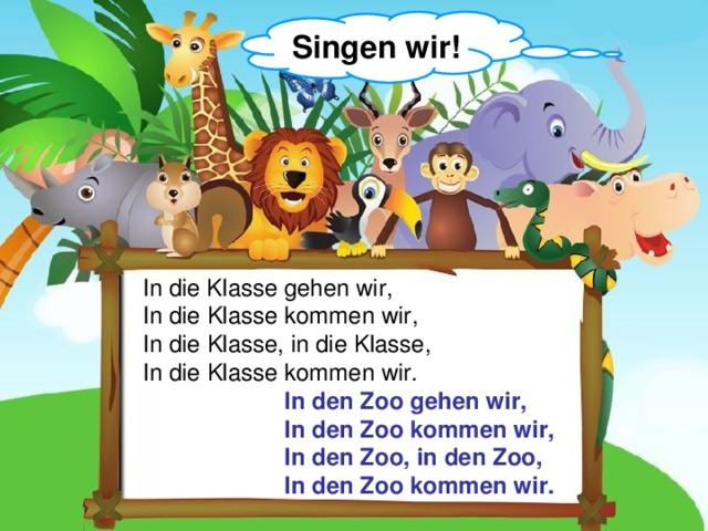 Singen wir! In die Klasse gehen wir ,  In die Klasse kommen wir ,  In die Klasse , in die Klasse,  In die Klasse kommen wir. In de n Zoo gehen wir, In de n Zoo kommen wir, In de n Zoo , in de n Zoo ,  In de n Zoo kommen wir.