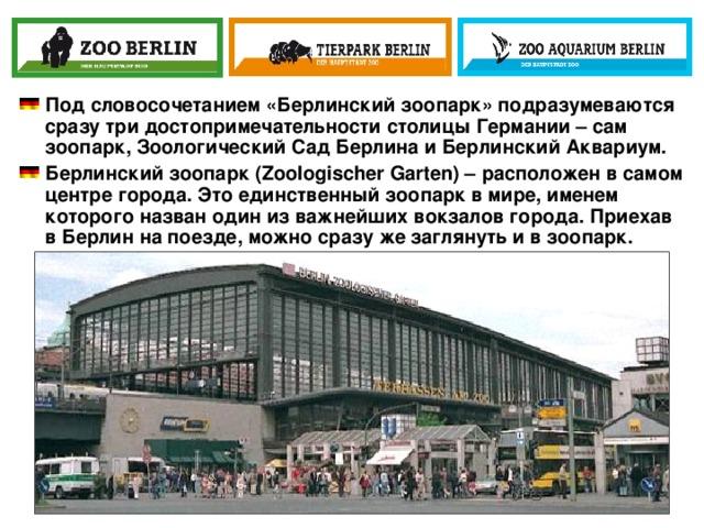 Под словосочетанием «Берлинский зоопарк» подразумеваются сразу три достопримечательности столицы Германии – сам зоопарк, Зоологический Сад Берлина и Берлинский Аквариум. Берлинский зоопарк(Zoologischer Garten) – расположен в самом центре города. Это единственный зоопарк в мире, именем которого назван один из важнейших вокзалов города. Приехав в Берлин на поезде, можно сразу же заглянуть и в зоопарк.