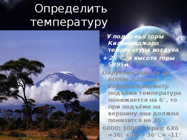 Определить температуру  У подножья горы Килиманджаро температура воздуха + 25 °С , а высота горы 5895м. Округлим высоту до 6000м. Если на каждый километр подъёма температура понижается на 6 ° , то при подъёме на вершину она должна понизится на 36 ° ; 6000: 1000= 6 раз; 6X6 =36; +25 ° - 36 °С = -11 °